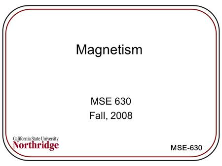 Magnetism MSE 630 Fall, 2008 MSE-630. Magnetic field lines of force around a current loop and a bar magnet Magnetic field strength = H H = Ni/l (amp-turns/m)