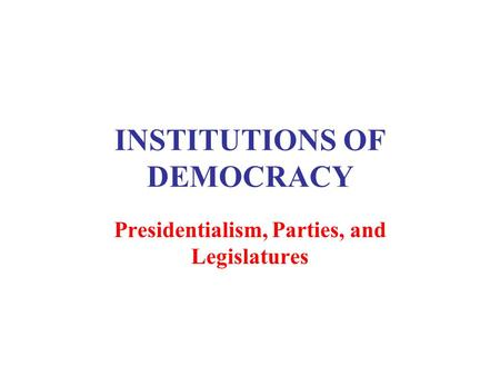 INSTITUTIONS OF DEMOCRACY Presidentialism, Parties, and Legislatures.