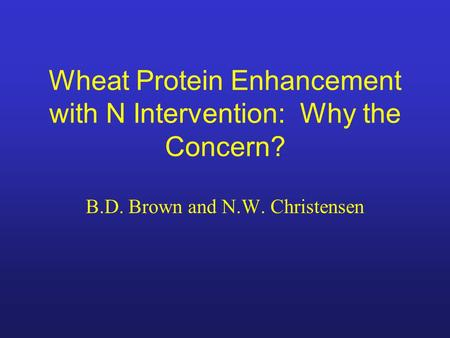 Wheat Protein Enhancement with N Intervention: Why the Concern? B.D. Brown and N.W. Christensen.