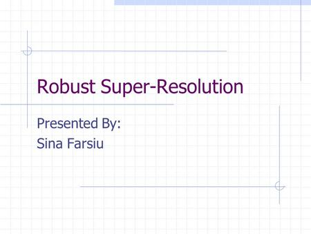 Robust Super-Resolution Presented By: Sina Farsiu.
