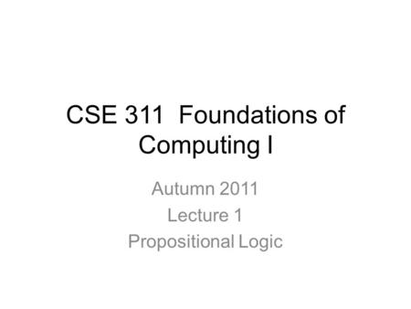 CSE 311 Foundations of Computing I Autumn 2011 Lecture 1 Propositional Logic.