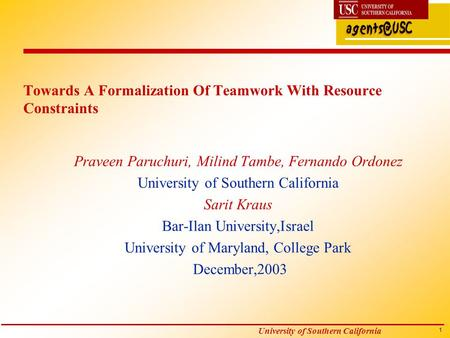 1 University of Southern California Towards A Formalization Of Teamwork With Resource Constraints Praveen Paruchuri, Milind Tambe, Fernando Ordonez University.