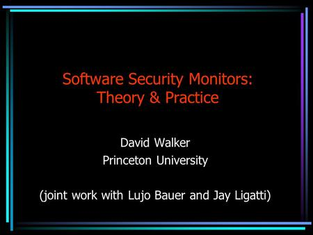 Software Security Monitors: Theory & Practice David Walker Princeton University (joint work with Lujo Bauer and Jay Ligatti)