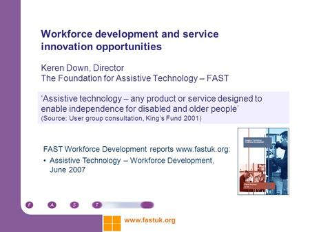 Www.fastuk.org Workforce development and service innovation opportunities Keren Down, Director The Foundation for Assistive Technology – FAST 'Assistive.