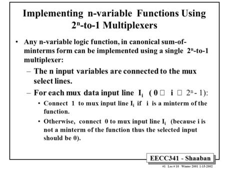 EECC341 - Shaaban #1 Lec # 10 Winter 2001 1-15-2002 Implementing n-variable Functions Using 2 n -to-1 Multiplexers Any n-variable logic function, in canonical.