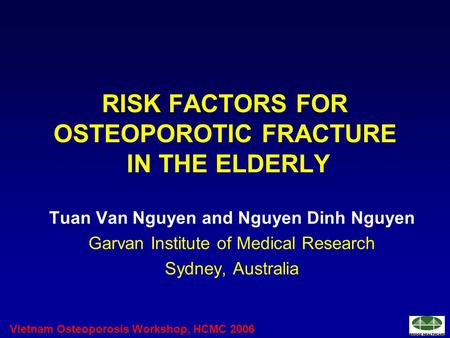 Vietnam Osteoporosis Workshop, HCMC 2006 RISK FACTORS FOR OSTEOPOROTIC FRACTURE IN THE ELDERLY Tuan Van Nguyen and Nguyen Dinh Nguyen Garvan Institute.
