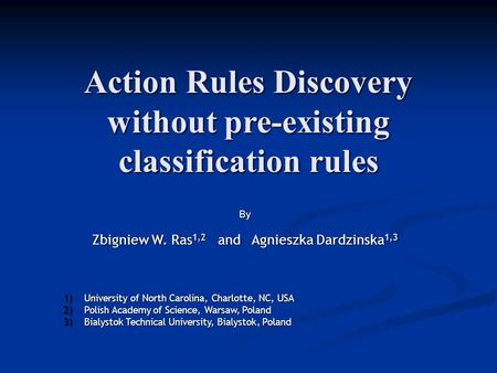 Action Rules Discovery without pre-existing classification rules B y Zbigniew W. Ras 1,2 and Agnieszka Dardzinska 1,3 1)University of North Carolina, Charlotte,