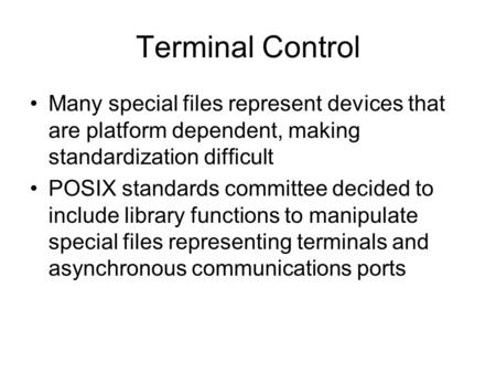 Terminal Control Many special files represent devices that are platform dependent, making standardization difficult POSIX standards committee decided to.