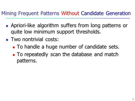 1 Mining Frequent Patterns Without Candidate Generation Apriori-like algorithm suffers from long patterns or quite low minimum support thresholds. Two.