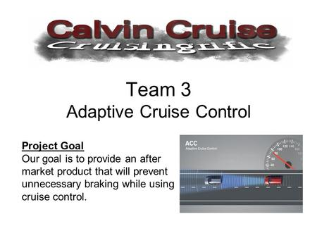 Team 3 Adaptive Cruise Control Project Goal Our goal is to provide an after market product that will prevent unnecessary braking while using cruise control.