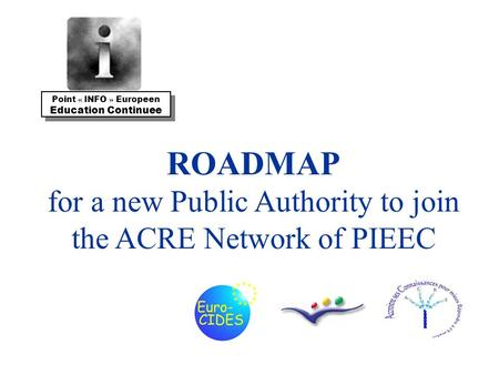 ROADMAP for a new Public Authority to join the ACRE Network of PIEEC Point « INFO » Europeen Education Continuee Point « INFO » Europeen Education Continuee.