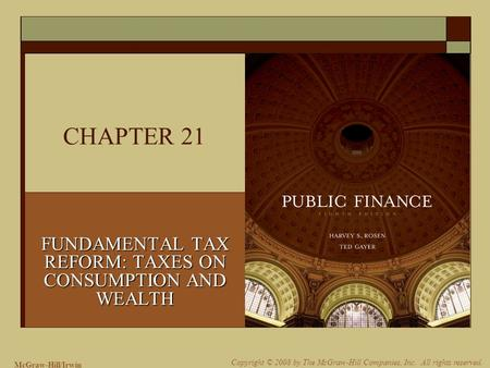 McGraw-Hill/Irwin Copyright © 2008 by The McGraw-Hill Companies, Inc. All rights reserved. CHAPTER 21 FUNDAMENTAL TAX REFORM: TAXES ON CONSUMPTION AND.