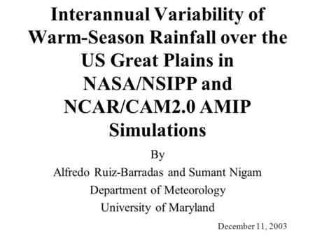 Interannual Variability of Warm-Season Rainfall over the US Great Plains in NASA/NSIPP and NCAR/CAM2.0 AMIP Simulations By Alfredo Ruiz-Barradas and Sumant.