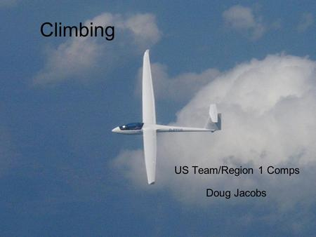 Climbing US Team/Region 1 Comps Doug Jacobs. Why cover such basic stuff? Every XC flight is a race distance vs. daylight Need to achieve reasonable speeds.
