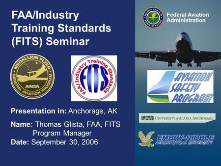 Federal Aviation Administration 0 0 FAA/Industry Training Standards (FITS) Seminar Presentation in: Anchorage, AK Name: Thomas Glista, FAA, FITS Program.