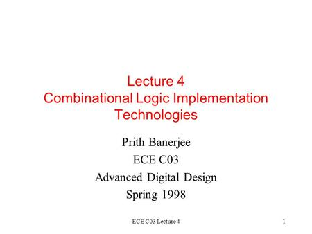 ECE C03 Lecture 41 Lecture 4 Combinational Logic Implementation Technologies Prith Banerjee ECE C03 Advanced Digital Design Spring 1998.