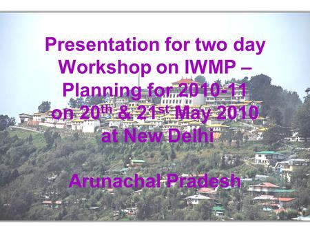 Presentation for two day Workshop on IWMP – Planning for 2010-11 on 20 th & 21 st May 2010 at New Delhi Arunachal Pradesh.