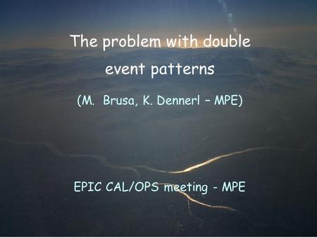 The problem with double event patterns (M. Brusa, K. Dennerl – MPE) EPIC CAL/OPS meeting - MPE.