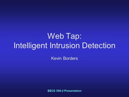EECS 598-2 Presentation Web Tap: Intelligent Intrusion Detection Kevin Borders.