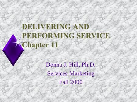 DELIVERING AND PERFORMING SERVICE Chapter 11 Donna J. Hill, Ph.D. Services Marketing Fall 2000.