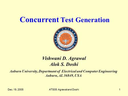 Dec. 19, 2005ATS05: Agrawal and Doshi1 Concurrent Test Generation Auburn University, Department of Electrical and Computer Engineering Auburn, AL 36849,