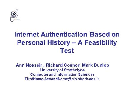 Internet Authentication Based on Personal History – A Feasibility Test Ann Nosseir, Richard Connor, Mark Dunlop University of Strathclyde Computer and.