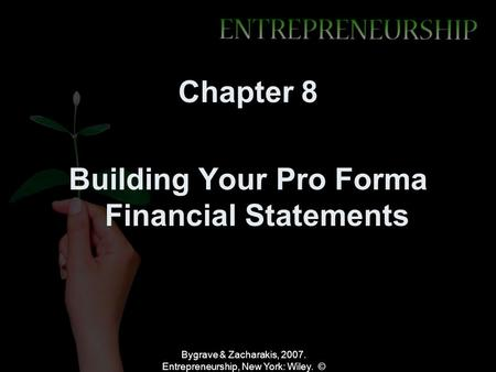 Bygrave & Zacharakis, 2007. Entrepreneurship, New York: Wiley. © Chapter 8 Building Your Pro Forma Financial Statements.