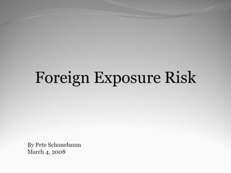 Foreign Exposure Risk By Pete Schonebaum March 4, 2008.