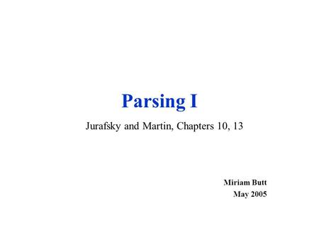 Parsing I Miriam Butt May 2005 Jurafsky and Martin, Chapters 10, 13.