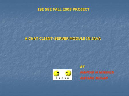 A CHAT CLIENT-SERVER MODULE IN JAVA BY MAHTAB M HUSSAIN MAYANK MOHAN ISE 582 FALL 2003 PROJECT.