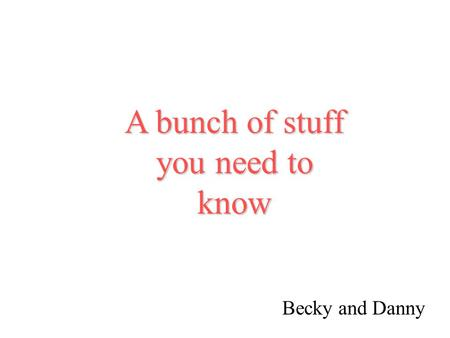 A bunch of stuff you need to know Becky and Danny.