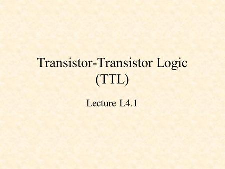 Transistor-Transistor Logic (TTL) Lecture L4.1. Transistor-Transistor Logic (TTL) Developed in mid-1960s Large family (74xx) of chips from basic gates.