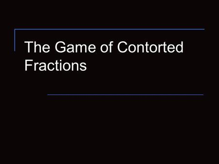 The Game of Contorted Fractions. 2 Rules of the Game Typical position has a number of real numbers in boxes. The typical legal move is to alter just one.