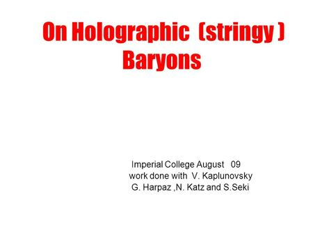 On Holographic (stringy ) Baryons Imperial College August 09 work done with V. Kaplunovsky G. Harpaz,N. Katz and S.Seki.