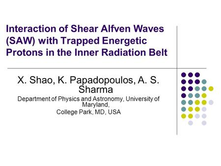 Interaction of Shear Alfven Waves (SAW) with Trapped Energetic Protons in the Inner Radiation Belt X. Shao, K. Papadopoulos, A. S. Sharma Department of.