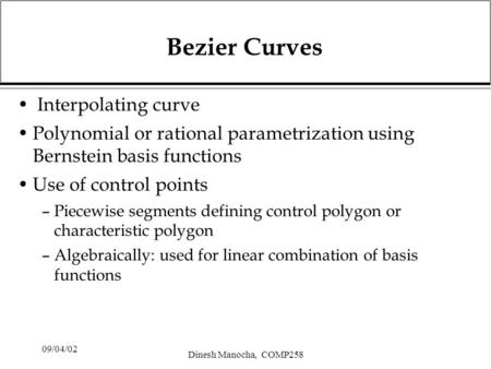 09/04/02 Dinesh Manocha, COMP258 Bezier Curves Interpolating curve Polynomial or rational parametrization using Bernstein basis functions Use of control.