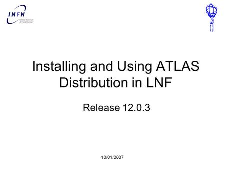 10/01/2007 Installing and Using ATLAS Distribution in LNF Release 12.0.3.