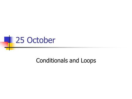 25 October Conditionals and Loops. Presentations Brendan: Cyberwarfare Casey: Online shopping (No current event today)