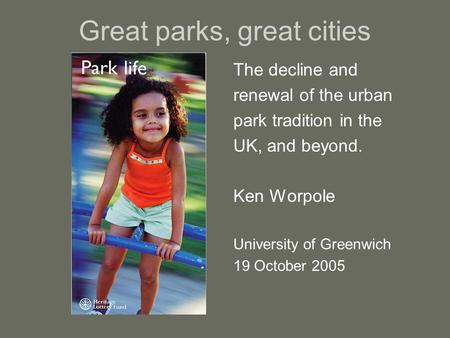 Great parks, great cities The decline and renewal of the urban park tradition in the UK, and beyond. Ken Worpole University of Greenwich 19 October 2005.