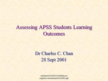 Seminar01102003/workshop on cognitive attainment01102003.ppt Dr Charles C. Chan 28 Sept 2001 Dr Charles C. Chan 28 Sept 2001 Assessing APSS Students Learning.