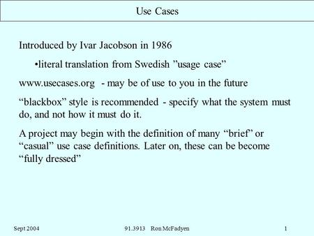 "Sept 200491.3913 Ron McFadyen1 Use Cases Introduced by Ivar Jacobson in 1986 literal translation from Swedish ""usage case"" www.usecases.org - may be of."