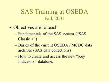 "SAS Training at OSEDA Fall, 2001 Objectives are to teach –Fundamentals of the SAS system (""SAS Classic +"") –Basics of the current OSEDA / MCDC data archives."