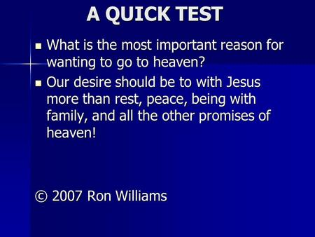 A QUICK TEST What is the most important reason for wanting to go to heaven? What is the most important reason for wanting to go to heaven? Our desire should.