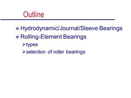 Outline  Hydrodynamic/Journal/Sleeve Bearings  Rolling-Element Bearings  types  selection of roller bearings.