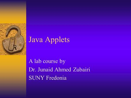 Java Applets A lab course by Dr. Junaid Ahmed Zubairi SUNY Fredonia.