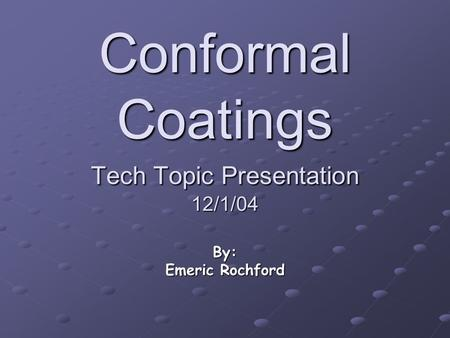 Conformal Coatings Tech Topic Presentation 12/1/04 By: Emeric Rochford.
