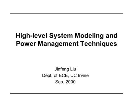 High-level System Modeling and Power Management Techniques Jinfeng Liu Dept. of ECE, UC Irvine Sep. 2000.
