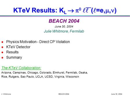 J. Whitmore BEACH 2004 June 30, 2004 KTeV Results: K L    ( =e, , ) BEACH 2004 June 30, 2004 Julie Whitmore, Fermilab l Physics Motivation - Direct.