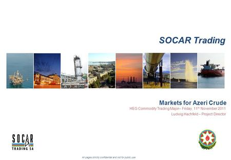 SOCAR Trading All pages strictly confidential and not for public use Markets for Azeri Crude HEG Commodity Trading Major– Friday, 11 th November 2011 Ludwig.