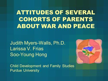 ATTITUDES OF SEVERAL COHORTS OF PARENTS ABOUT WAR AND PEACE Judith Myers-Walls, Ph.D. Larissa V. Frias Soo-Young Hong Child Development and Family Studies.